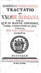 De uxore Romana: Cum ea, quae in manum convenit, farre, coemtione et usu, tum illa, quae uxor tantummodo habebatur