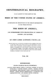 Ornithological Biography, Or an Account of the Habits of the Birds of the United States of America: Accompanied by Descriptions of the Objects Represented in the Work Entitled The Birds of America, and Interspersed with Delineations of American Scenery and Manners, Volume 3