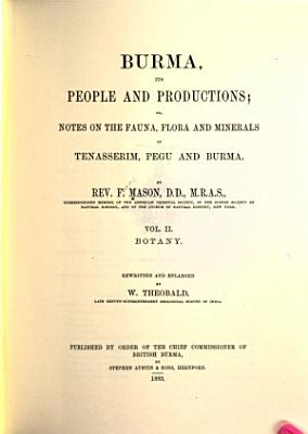 Burma  Its People and Productions  Or  Notes on the Fauna  Flora  and Minerals of Tenasserim  Pegu  and Burma  Botany PDF
