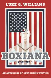 Boxiana Volume 1: An anthology of new boxing writing, Volume 1