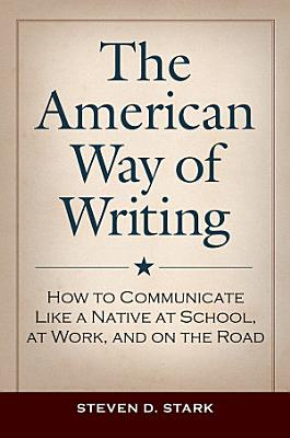 The American Way of Writing  How to Communicate Like a Native at School  at Work  and on the Road