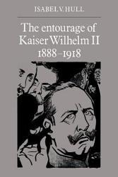 The Entourage of Kaiser Wilhelm II  1888 1918 PDF