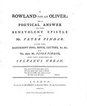 A Rowland for an Oliver; Or A Poetical Answer to the Benevolent Epistle of Mr. Peter Pindar: Also the Manuscript Odes, Songs, Letters, &c. &c. of the Above Mr. Peter Pindar,