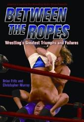 Between the Ropes: Wrestling's Greatest Triumphs and Failures