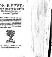 DE REPVBLICA HELVETIORVM Libri duo: DESCRIBITVR VERO IN HIS libris non tantium communis totius Heluetiae politia, [et] singulorum pagorum respub. verumetiam foederum omnium origo [et] conditiones exponuntur, [et] res gestae a temporibus Rodolphi Imp. vsque ad Carolum V. Imp. breuiter narrantur, ita vt primus Liber sit Epitome historiae Heluetiae ab inito foedere