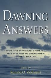 Dawning Answers : How the HIV/AIDS Epidemic Has Helped to Strengthen Public Health: How the HIV/AIDS Epidemic Has Helped to Strengthen Public Health