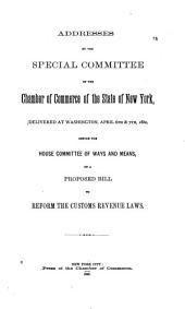 Addresses by the Special Committee of the Chamber of Commerce of the State of New York: Delivered at Washington, April 6th & 7th, 1880, Before the House Committee of Ways and Means, on a Proposed Bill to Reform the Customs Revenue Laws
