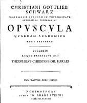 Christiani Gottlieb Schwarz ... Opuscula quaedam academica varii argumenti