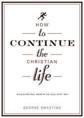 How to Continue the Christian Life: Following Jesus in All You Do