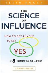 "The Science of Influence: How to Get Anyone to Say ""Yes"" in 8 Minutes or Less!, Edition 2"