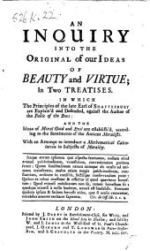 An Inquiry into the original of our ideas of beauty and virtue, in two treatises, in which the principles of the Earl of Shaftesbury are explain'd and defended against the author of the Fable of the Bees [B. De Mandeville] ... With an attempt to introduce a mathematical calculation in subjects of morality. [By F. Hutcheson.]