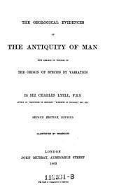 The Geological Evidences of the Antiquity of Man: With Remarks on Theories of the Origin of Species by Variation