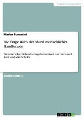 Die Frage nach der Moral menschlicher Handlungen: Die unterschiedlichen Herangehensweisen von Immanuel Kant und Max Scheler
