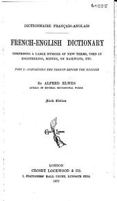 French-English Dictionary: Comprising a Large Number of New Terms, Used in Engineering, Mining, on Railways, Etc
