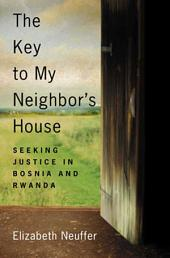 The Key to My Neighbor's House: Seeking Justice in Bosnia and Rwanda