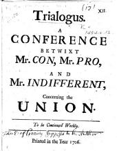 Trialogus. A conference betwixt Mr. Con, Mr. Pro, and Mr. Indifferent, concerning the Union. To be continued weekly. [By G. Mackenzie, Earl of Cromarty.]