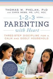 1-2-3 Parenting with Heart: Three-Step Discipline for a Calm and Godly Household, Edition 3