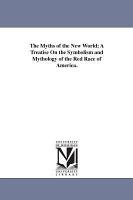 THE MYTHS OF THE NEW WORLD A TREATISE OF THE SYMBOLISM AND MYTHOLOGY OF THE RED RACE OR AMERICA PDF
