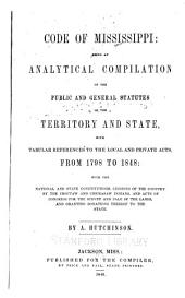 Code of Mississippi: being an analytical compilation of the public and general statutes of the Territory and State, with tabular references to the local and private acts, from 1798 to 1848: with the national and state constitutions, cessions of the country by the Choctaw and Chickasaw Indians, and acts of Congress for the survey and sale of the lands, and granting donations thereof to the State