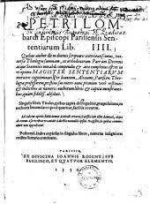 Petri Lombardi Episcopi Parisiensis Sententiarum Lib. IIII: Quibus author ... universae Theologiae summam, ex orthodoxorum Patrum Decretis atque Sententiis mirabili compendio et arte complexus est ...