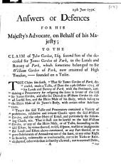 Answers Or Defences for His Majesty's Advocate, on Behalf of His Majesty; to the Claim of John Gordon, Esq; Second Son of the Deceased Sir James Gordon of Park, to the Lands and Barony of Park, which Sometime Belonged to Sir William Gordon of Park, Now Attainted of High Treason, - Founded on a Tailie