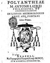 Polyantheae M. Antonii Laurei philosophi, et academici campani in libros meteorologicos Arist. atq. Pontani liber primus