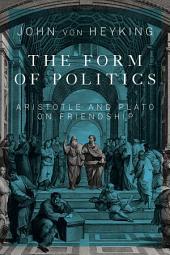 Form of Politics: Aristotle and Plato on Friendship