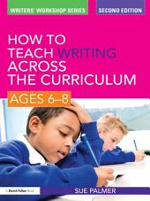 How to Teach Writing Across the Curriculum: Ages 6-8: Edition 2