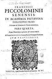 Francisci Piccolominei Senensis, ... Librorum ad scientiam de natura attinentium pars prima [-quinta]. Cui nuper adiecta est integra & germana secundi Libri physicorum expositio, quæ iam antea deerat. ..