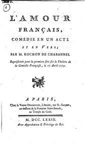 L' amour français, comédie en un acte et en vers; par m. Rochon de Chabannes. Représentée pour la premiere fois sur le théatre de la comédie française, le 17 avril 1779