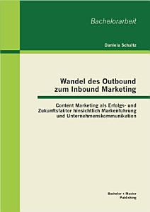 Wandel des Outbound zum Inbound Marketing  Content Marketing als Erfolgs  und Zukunftsfaktor hinsichtlich Markenf  hrung und Unternehmenskommunikation PDF