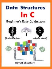 Data Structures In C :: Beginner's Easy Guide. 2014