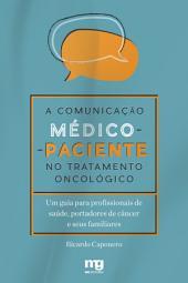 A COMUNICAÇÃO MÉDICO-PACIENTE NO TRATAMENTO ONCOLÓGICO: Um guia para profissionais de saúde, portadores de câncer e seus familiares