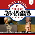 Stories of Presidencies : US Presidents Franklin, Washington, Hoover and Eisenhower   Biography of US Presidents Junior Scholars Edition   Children's Biography Books