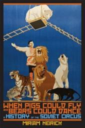 When Pigs Could Fly and Bears Could Dance: A History of the Soviet Circus