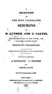 A Selection of the Most Celebrated Sermons of M. Luther and J. Calvin: Eminent Ministers of the Gospel, and Principal Leaders in the Protestant Reformation. (Never Before Published in the United States.) To which is Prefixed, a Biographical History of Their Lives