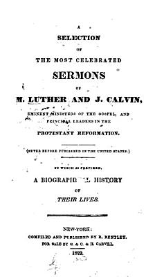 A Selection of the Most Celebrated Sermons of M  Luther and J  Calvin  Eminent Ministers of the Gospel  and Principal Leaders in the Protestant Reformation   Never Before Published in the United States   To which is Prefixed  a Biographical History of Their Lives PDF