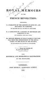 Royal Memoirs on the French Revolution: Containing, I. A Narrative of the Journey of Louis XVI. and His Family to Varennes, by Madame Royale, Duchess of Angoulême. II. A Narrative of a Journey to Bruxelles and Coblentz in 1791, by Monsieur, Now Louis XVIII. III. Private Memoirs of what Passed in the Temple, from the Imprisonment of the Royal Family to the Death of the Dauphin, by Madame Royale, Duchess of Angoulême ... With Historical and Biographical Illustrations by the Translator