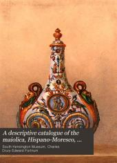 A Descriptive Catalogue of the Maiolica, Hispano-Moresco, Persian, Damascus and Rhodian Wares in the South Kensington Museum: With Historic Notices, Marks and Monograms