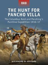 The Hunt for Pancho Villa: The Columbus Raid and Pershing's Punitive Expedition 1916–17