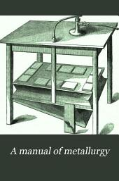 A Manual of Metallurgy, More Particularly of the Precious Metals, Including the Methods of Assaying Them ...
