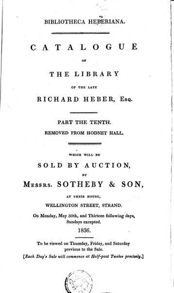 Download Catalogue of the Library of the Late Richard Heber  Esq  Part the Tenth  Removed from Hodnet Hall  Which Will be Sold by Auction  by      Wellington Street  Strand  On Monday       and Thirteen Following Days  Sundays Excepted  To be Viewed on Thursday  Friday and Saturday Previous to the Sale   Each Day s Sale Will Commence at Half past Twelve Precisely   Book