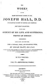 The Works of the Right Reverend Father in God, Joseph Hall, D.D., Successively Bishop of Exeter and Norwich: Now First Collected, with Some Account of His Life and Sufferings