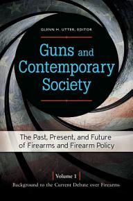 Guns and Contemporary Society  The Past  Present  and Future of Firearms and Firearm Policy  3 volumes  PDF