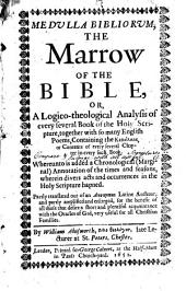 Medulla Bibliorum, the Marrow of the Bible: Or, A Logico-theological Analysis of Every Several Book of the Holy Scripture, Together with So Many English Poems, Containing the Kephalaia, Or Contents, of Every Several Chapter in Every Such Book