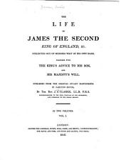The Life of James the Second, King of England, &c: Collected Out of Memoirs Writ of His Own Hand. Together with the King's Advice to His Son, and His Majesty's Will, Volume 1