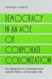 Democracy in an Age of Corporate Colonization: Developments in Communication and the Politics of Everyday Life