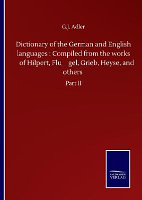 Dictionary of the German and English languages   Compiled from the works of Hilpert  Fl  gel  Grieb  Heyse  and others