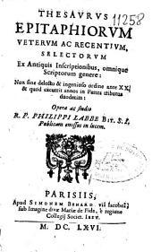 Thesaurus epitaphiorum veterum ac recentium selectarum: ex antiquis inscriptionibus omnique scriptorum genere ...
