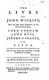 The Lives of John Wickliff and the Most Eminent of His Disciples, Lord Cobham, John Huss, Jerome of Prague, and Zisca